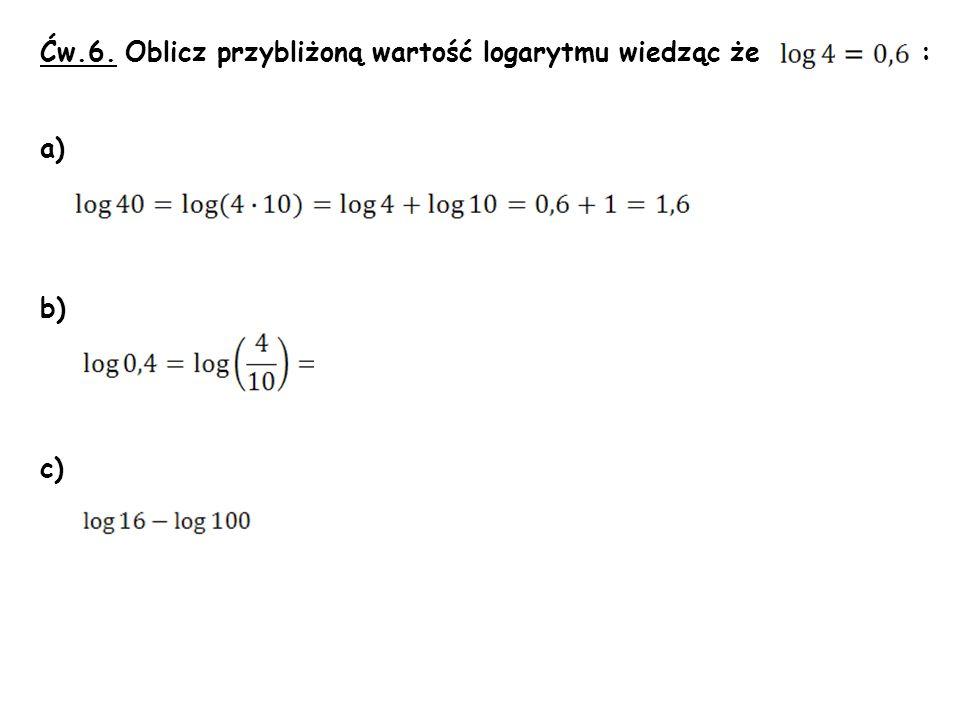 Ćw.6. Oblicz przybliżoną wartość logarytmu wiedząc że : a) b) c)
