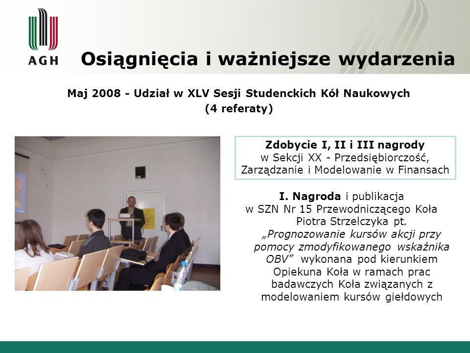 Osiągnięcia i ważniejsze wydarzenia Udział członków Koła w projektach badawczych i programach na rzecz współpracy uczelni z gospodarką: 2006-2008: Interreg III B CADSES – Teleaccess - przygotowania do organizacji foresightu lokalnego społeczeństwa informacyjnego i analizy opłacalności e-przedsiębiorstw 2008-2012: Kreator Innowacyjności – Program Ministra Nauki i Szkolnictwa Wyższego mający na celu rozwój innowacyjności i przedsiębiorczości akademickiej.