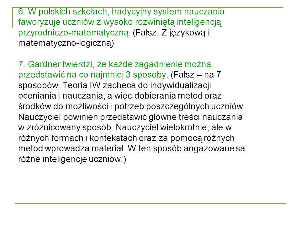 6. W polskich szkołach, tradycyjny system nauczania faworyzuje uczniów z wysoko rozwiniętą inteligencją przyrodniczo-matematyczną. (Fałsz. Z językową