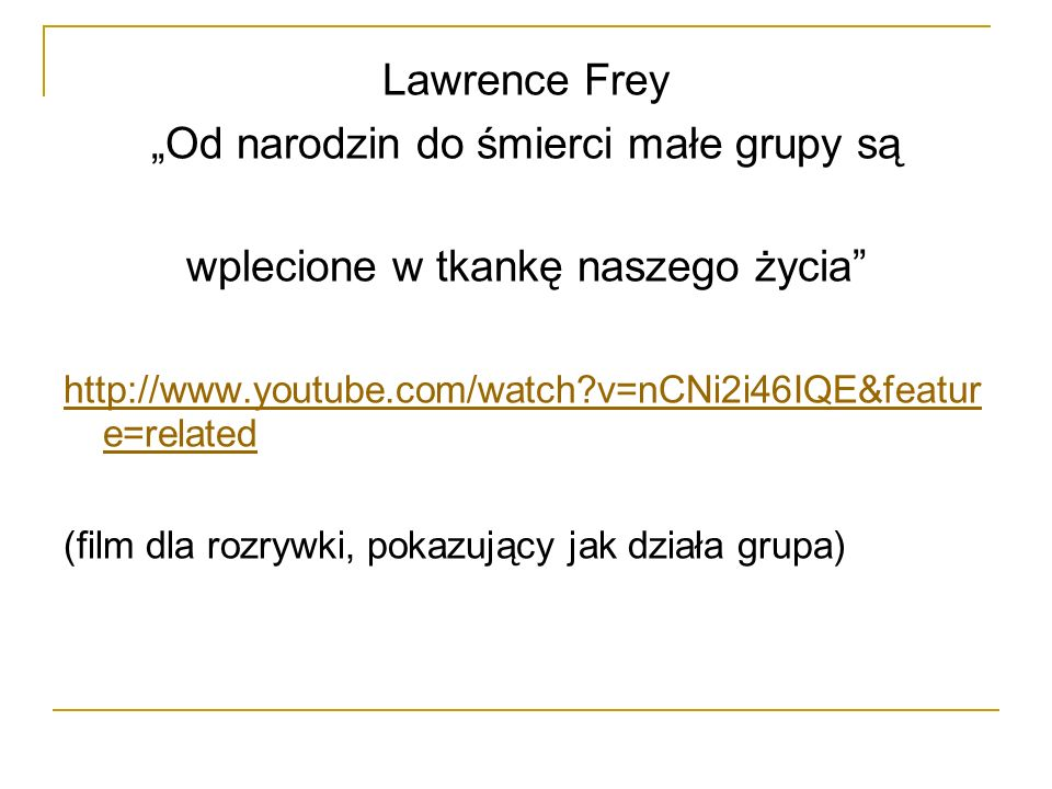 Lawrence Frey Od narodzin do śmierci małe grupy są wplecione w tkankę naszego życia http://www.youtube.com/watch?v=nCNi2i46IQE&featur e=related (film