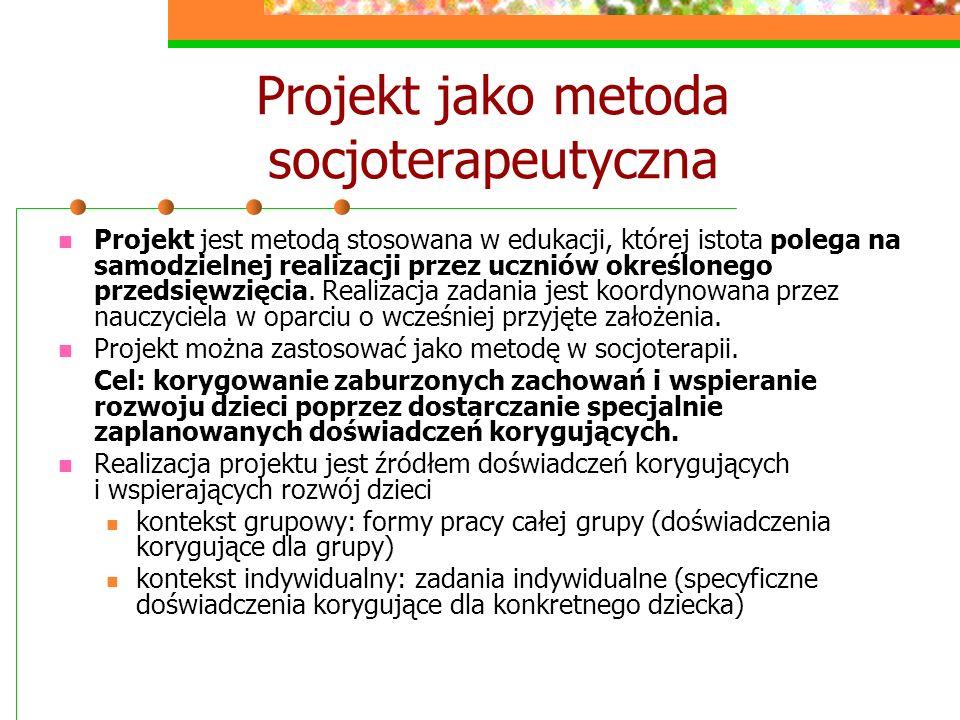 Projekt jako metoda socjoterapeutyczna Projekt jest metodą stosowana w edukacji, której istota polega na samodzielnej realizacji przez uczniów określo