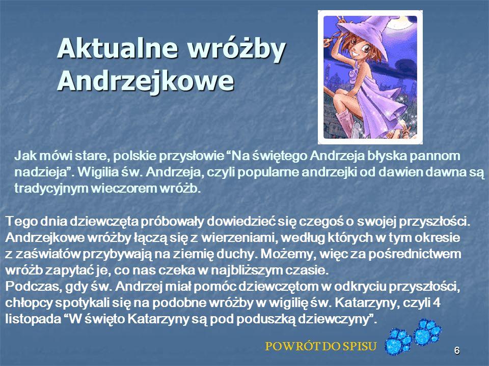 6 Aktualne wróżby Andrzejkowe Jak mówi stare, polskie przysłowie Na świętego Andrzeja błyska pannom nadzieja. Wigilia św. Andrzeja, czyli popularne an