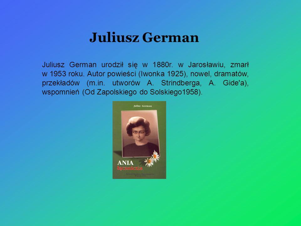 Juliusz German Juliusz German urodził się w 1880r. w Jarosławiu, zmarł w 1953 roku. Autor powieści (Iwonka 1925), nowel, dramatów, przekładów (m.in. u