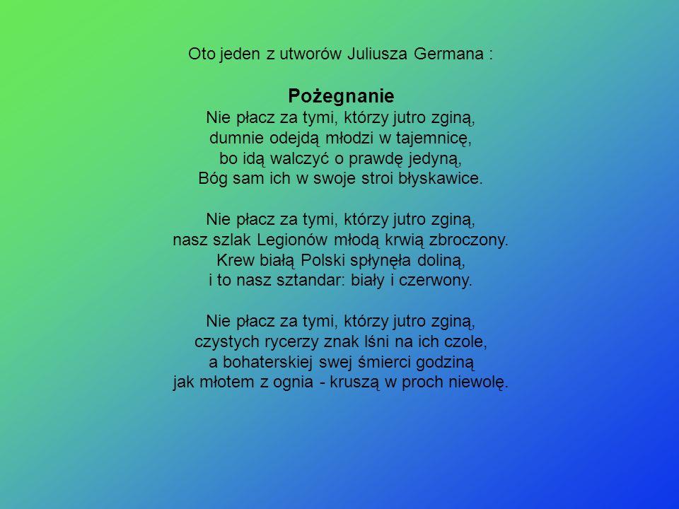 Oto jeden z utworów Juliusza Germana : Pożegnanie Nie płacz za tymi, którzy jutro zginą, dumnie odejdą młodzi w tajemnicę, bo idą walczyć o prawdę jed