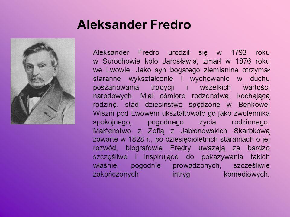 Aleksander Fredro Aleksander Fredro urodził się w 1793 roku w Surochowie koło Jarosławia, zmarł w 1876 roku we Lwowie. Jako syn bogatego ziemianina ot