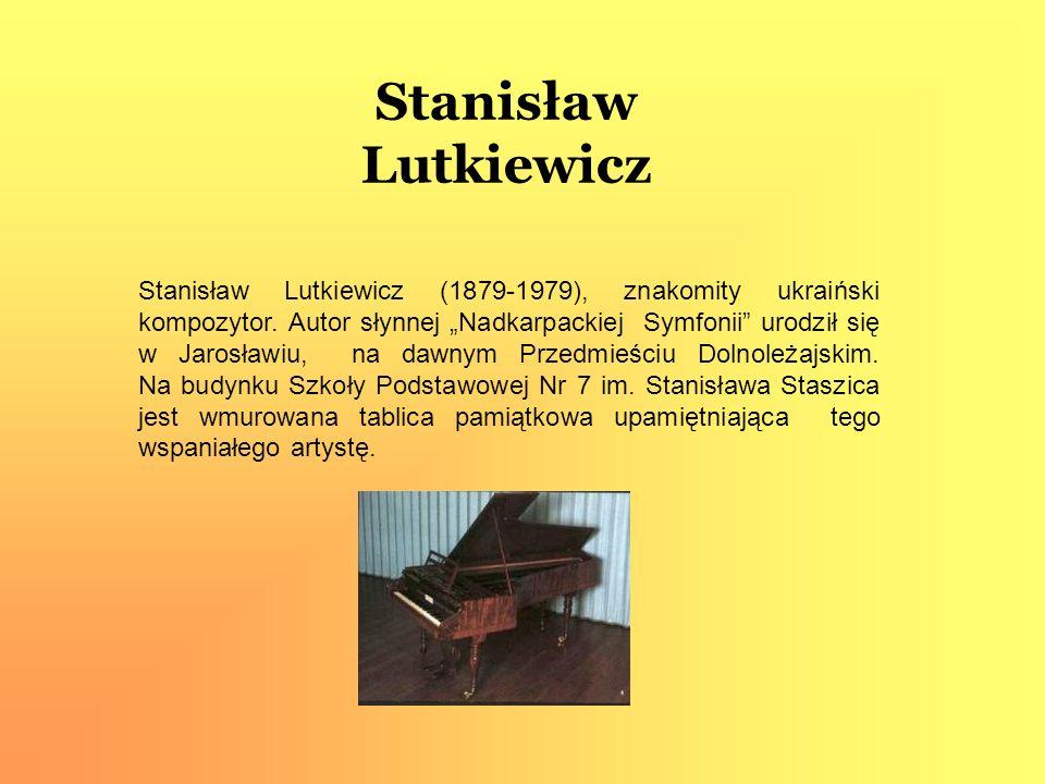 Stanisław Lutkiewicz Stanisław Lutkiewicz (1879-1979), znakomity ukraiński kompozytor. Autor słynnej Nadkarpackiej Symfonii urodził się w Jarosławiu,