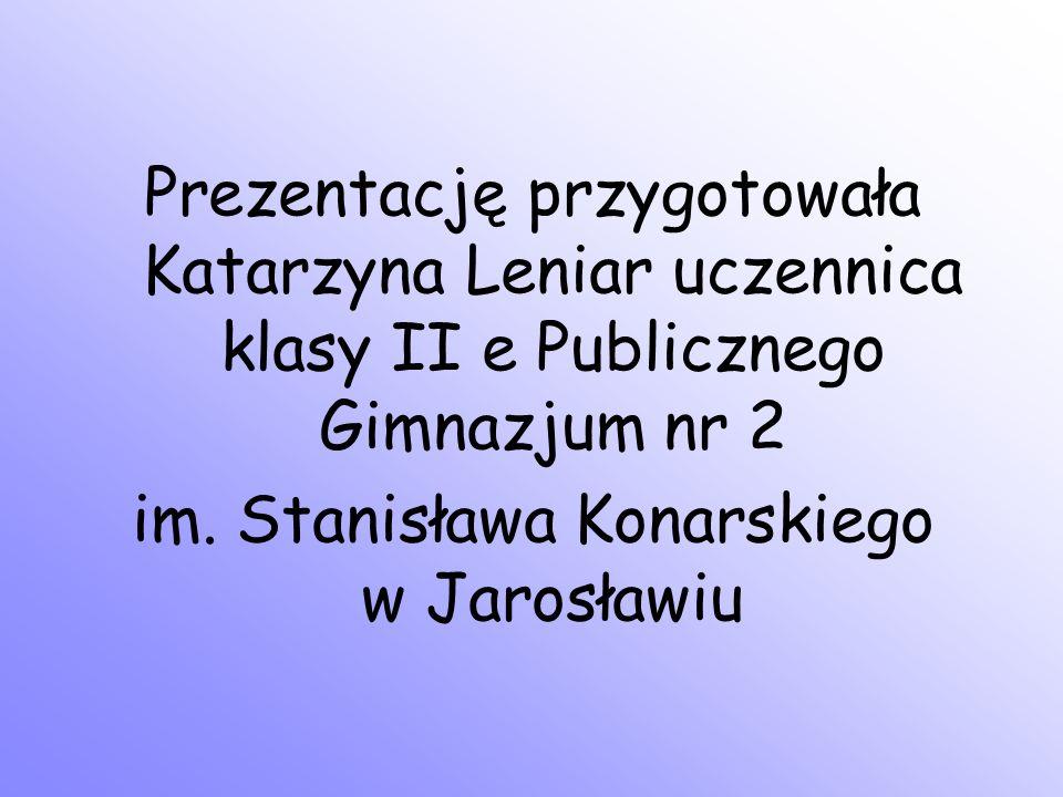 Prezentację przygotowała Katarzyna Leniar uczennica klasy II e Publicznego Gimnazjum nr 2 im. Stanisława Konarskiego w Jarosławiu
