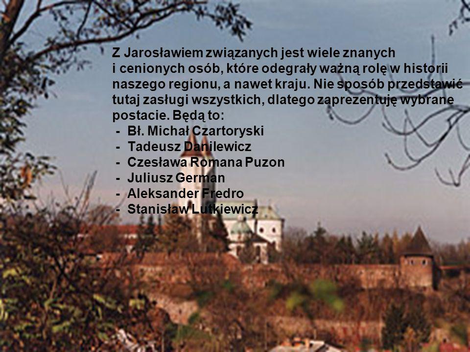 Z Jarosławiem związanych jest wiele znanych i cenionych osób, które odegrały ważną rolę w historii naszego regionu, a nawet kraju. Nie sposób przedsta