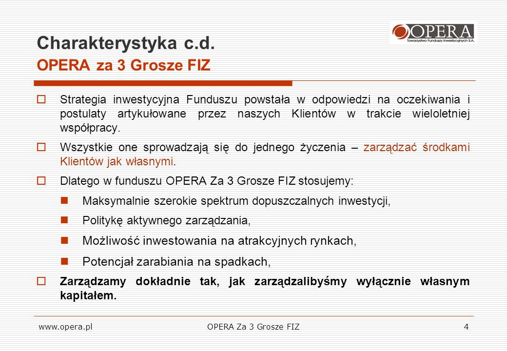 www.opera.plOPERA Za 3 Grosze FIZ15 Informacje dodatkowe Istotne parametry Funduszu Pierwsza emisja certyfikatów Funduszu – 10 – 20 kwietnia 2007 r., Czas trwania Funduszu – nieograniczony, Wycena – ostatni dzień roboczy każdego miesiąca, Płynność: Certyfikaty funduszu OPERA Za 3 Grosze FIZ zostaną wprowadzone do obrotu na Giełdzie Papierów Wartościowych w Warszawie.