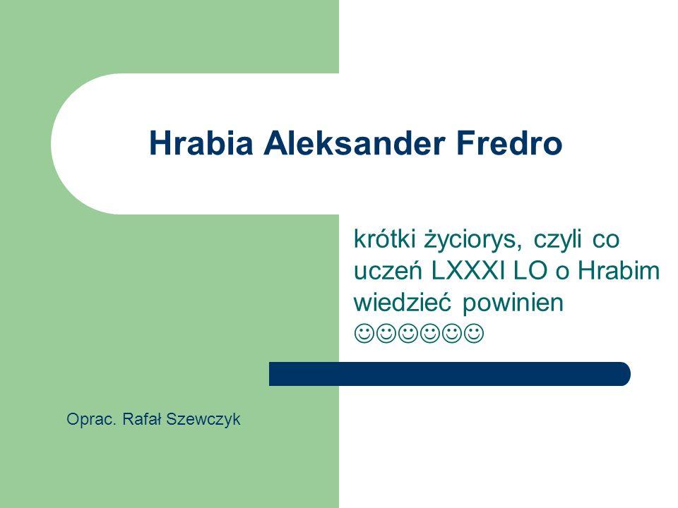 Hrabia Aleksander Fredro krótki życiorys, czyli co uczeń LXXXI LO o Hrabim wiedzieć powinien Oprac. Rafał Szewczyk