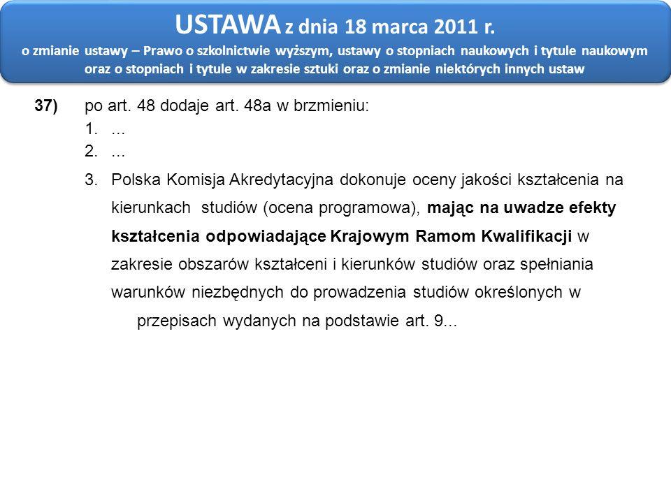 37) po art. 48 dodaje art. 48a w brzmieniu: 1.... 2.... 3. Polska Komisja Akredytacyjna dokonuje oceny jakości kształcenia na kierunkach studiów (ocen