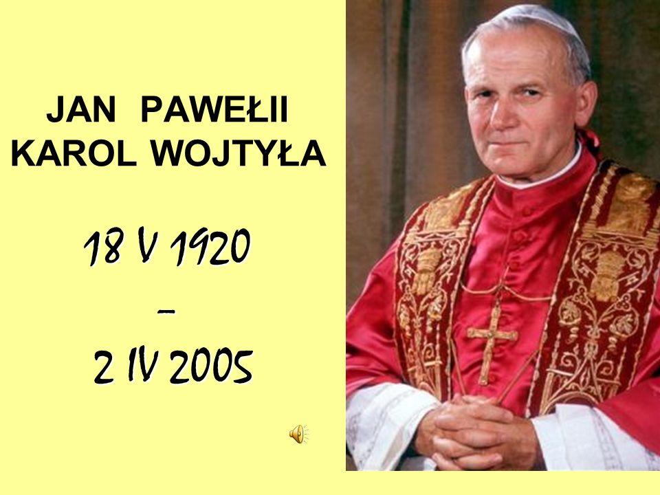 18 V 1920 – 2 IV 2005 JAN PAWEŁII KAROL WOJTYŁA 18 V 1920 – 2 IV 2005