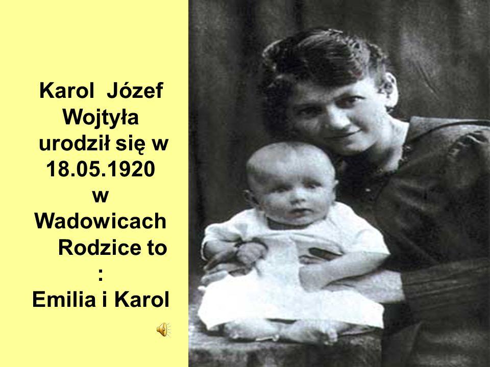 Karol Józef Wojtyła urodził się w 18.05.1920 w Wadowicach Rodzice to : Emilia i Karol