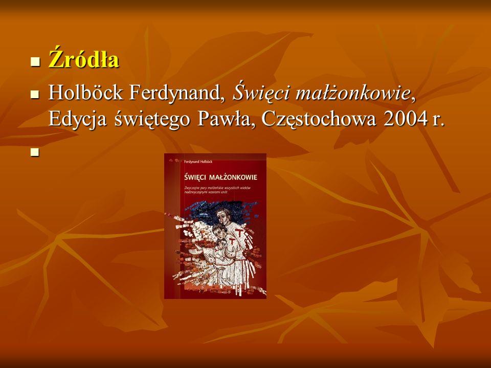 Źródła Źródła Holböck Ferdynand, Święci małżonkowie, Edycja świętego Pawła, Częstochowa 2004 r. Holböck Ferdynand, Święci małżonkowie, Edycja świętego