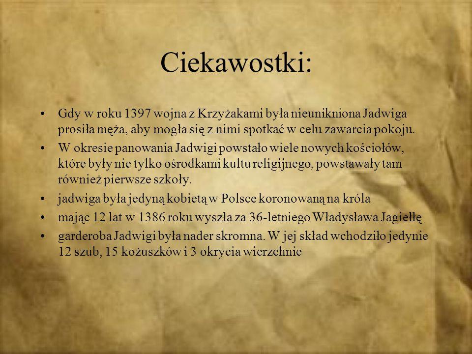Ciekawostki: Gdy w roku 1397 wojna z Krzyżakami była nieunikniona Jadwiga prosiła męża, aby mogła się z nimi spotkać w celu zawarcia pokoju. W okresie
