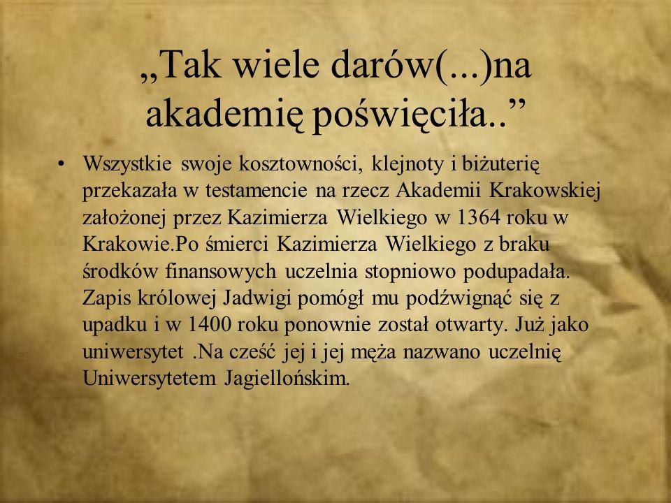 Tak wiele darów(...)na akademię poświęciła.. Wszystkie swoje kosztowności, klejnoty i biżuterię przekazała w testamencie na rzecz Akademii Krakowskiej