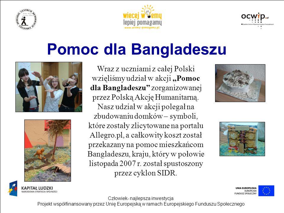 Człowiek- najlepsza inwestycja Projekt współfinansowany przez Unię Europejską w ramach Europejskiego Funduszu Społecznego Pomoc dla Bangladeszu Wraz z