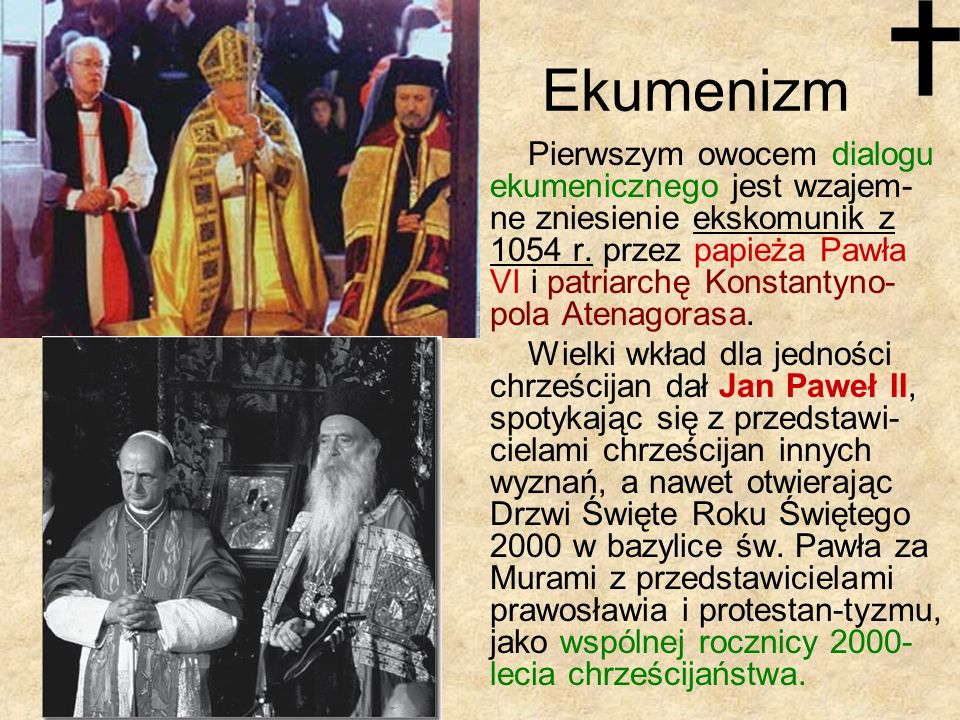 Ekumenizm Pierwszym owocem dialogu ekumenicznego jest wzajem- ne zniesienie ekskomunik z 1054 r. przez papieża Pawła VI i patriarchę Konstantyno- pola