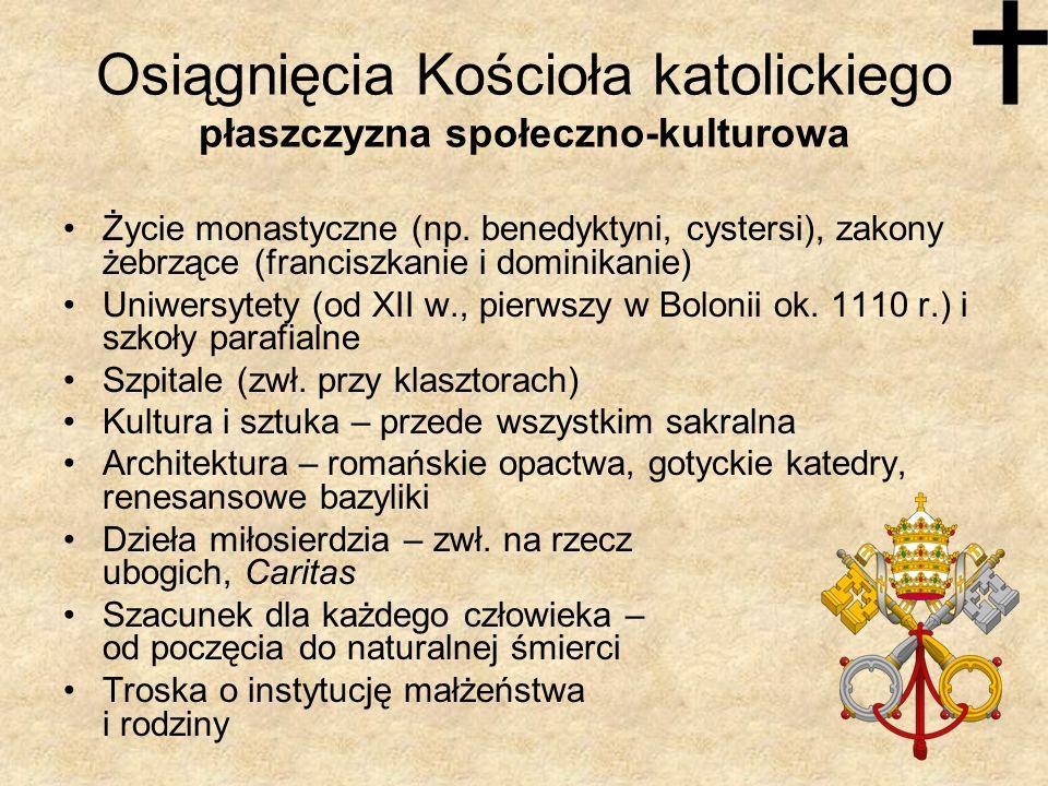 Osiągnięcia Kościoła katolickiego płaszczyzna społeczno-kulturowa Życie monastyczne (np. benedyktyni, cystersi), zakony żebrzące (franciszkanie i domi