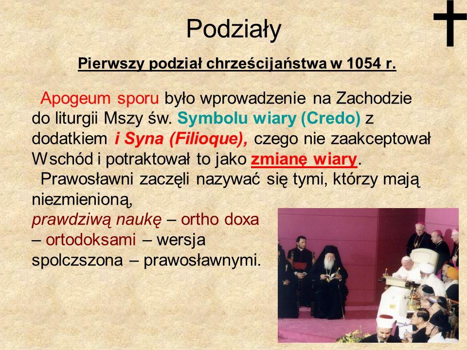 Podziały Pierwszy podział chrześcijaństwa w 1054 r. Apogeum sporu było wprowadzenie na Zachodzie do liturgii Mszy św. Symbolu wiary (Credo) z dodatkie