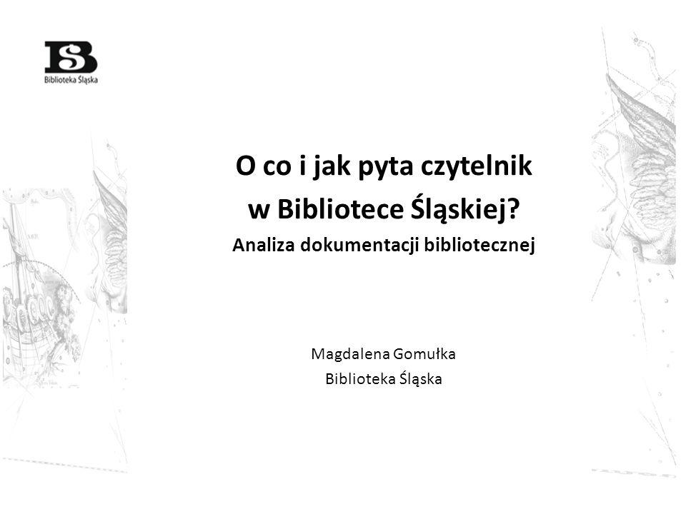O co i jak pyta czytelnik w Bibliotece Śląskiej? Analiza dokumentacji bibliotecznej Magdalena Gomułka Biblioteka Śląska