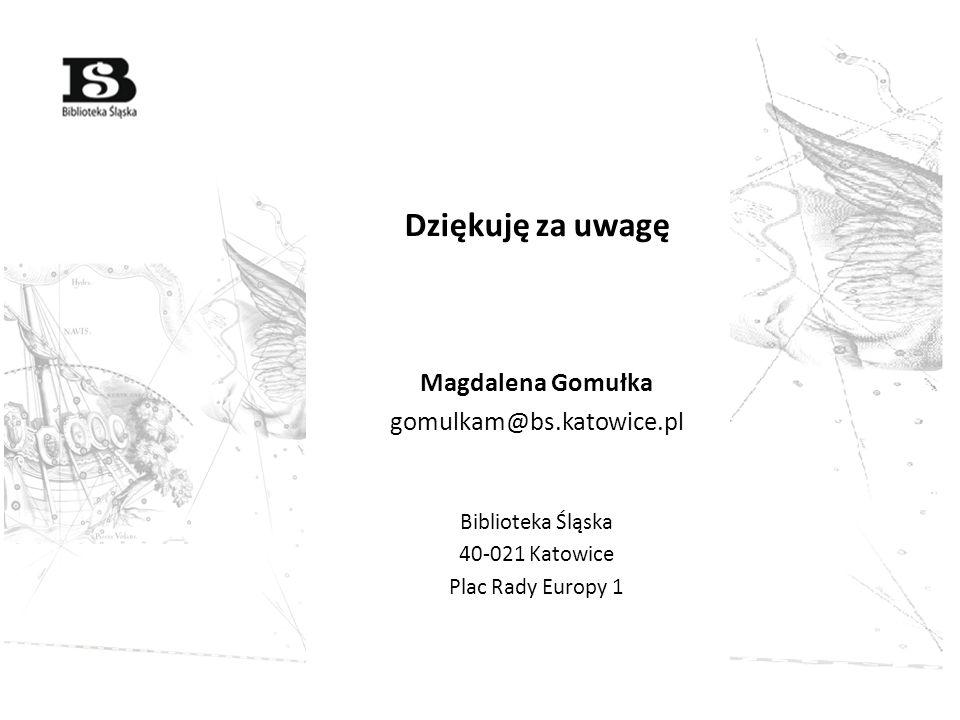 Dziękuję za uwagę Magdalena Gomułka gomulkam@bs.katowice.pl Biblioteka Śląska 40-021 Katowice Plac Rady Europy 1