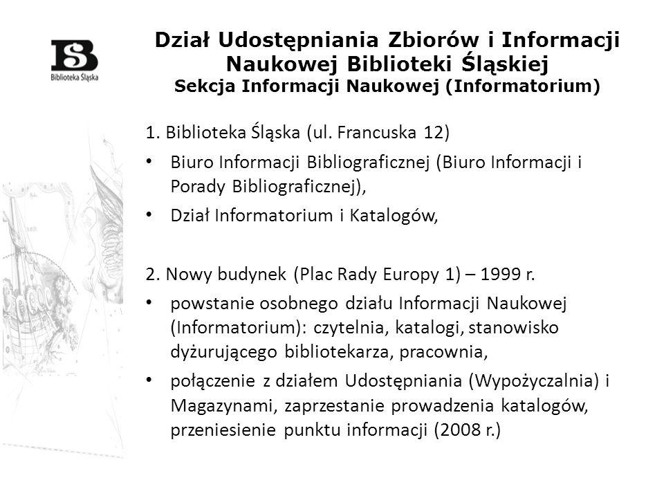 Dział Udostępniania Zbiorów i Informacji Naukowej Biblioteki Śląskiej Sekcja Informacji Naukowej (Informatorium) 1. Biblioteka Śląska (ul. Francuska 1