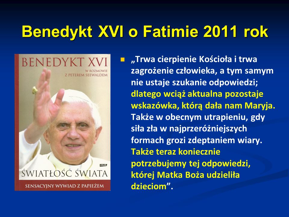 Benedykt XVI o Fatimie 2011 rok Trwa cierpienie Kościoła i trwa zagrożenie człowieka, a tym samym nie ustaje szukanie odpowiedzi; dlatego wciąż aktualna pozostaje wskazówka, którą dała nam Maryja.