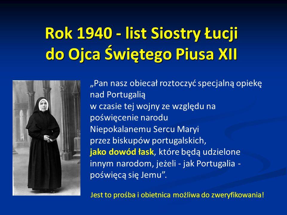 Rok 1940 - list Siostry Łucji do Ojca Świętego Piusa XII Pan nasz obiecał roztoczyć specjalną opiekę nad Portugalią w czasie tej wojny ze względu na poświęcenie narodu Niepokalanemu Sercu Maryi przez biskupów portugalskich, jako dowód łask, które będą udzielone innym narodom, jeżeli - jak Portugalia - poświęcą się Jemu.