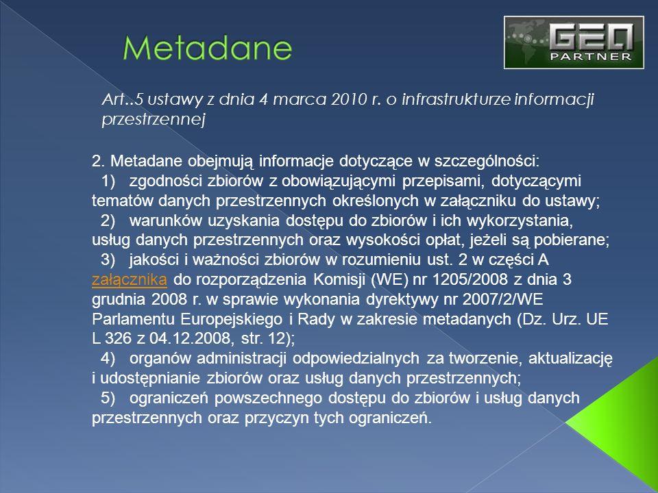 Art..5 ustawy z dnia 4 marca 2010 r. o infrastrukturze informacji przestrzennej 2. Metadane obejmują informacje dotyczące w szczególności: 1) zgodnośc