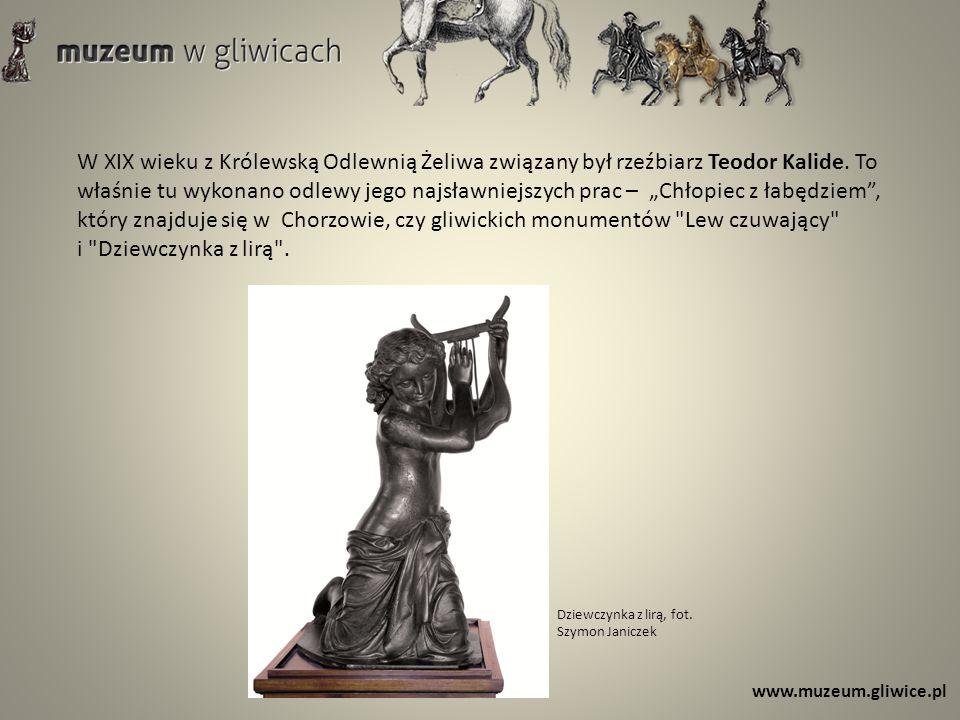 www.muzeum.gliwice.pl W XIX wieku z Królewską Odlewnią Żeliwa związany był rzeźbiarz Teodor Kalide. To właśnie tu wykonano odlewy jego najsławniejszyc