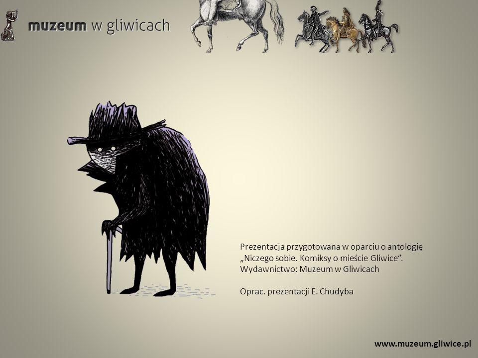 Prezentacja przygotowana w oparciu o antologię Niczego sobie. Komiksy o mieście Gliwice. Wydawnictwo: Muzeum w Gliwicach Oprac. prezentacji E. Chudyba