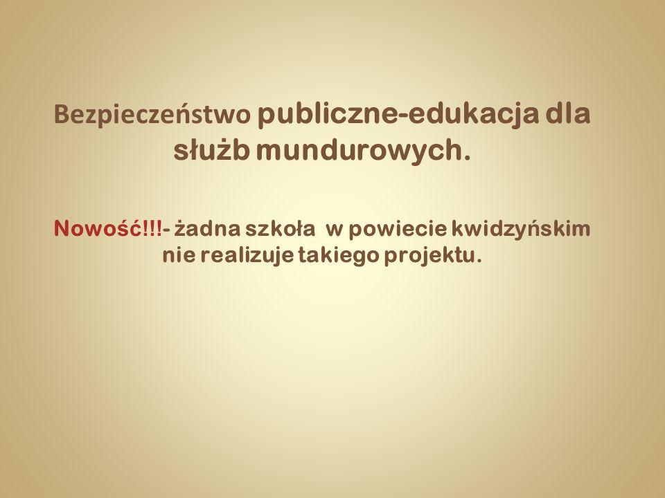 Bezpieczeństwo publiczne-edukacja dla s ł u ż b mundurowych. Nowo ść!!! - ż adna szko ł a w powiecie kwidzy ń skim nie realizuje takiego projektu.