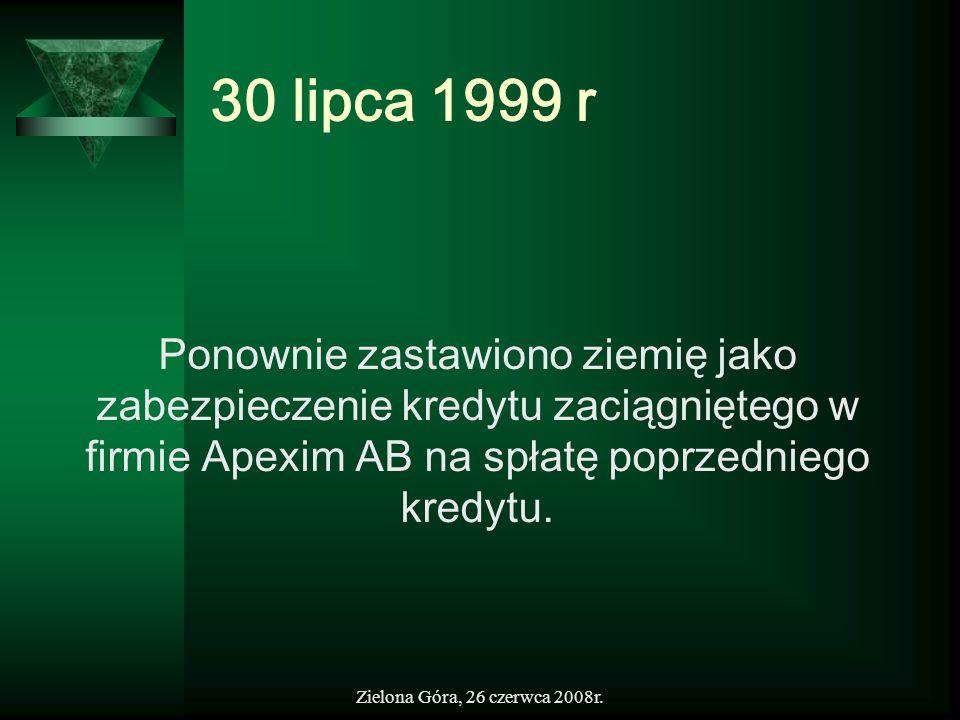 Zielona Góra, 26 czerwca 2008r. 30 lipca 1999 r Ponownie zastawiono ziemię jako zabezpieczenie kredytu zaciągniętego w firmie Apexim AB na spłatę popr