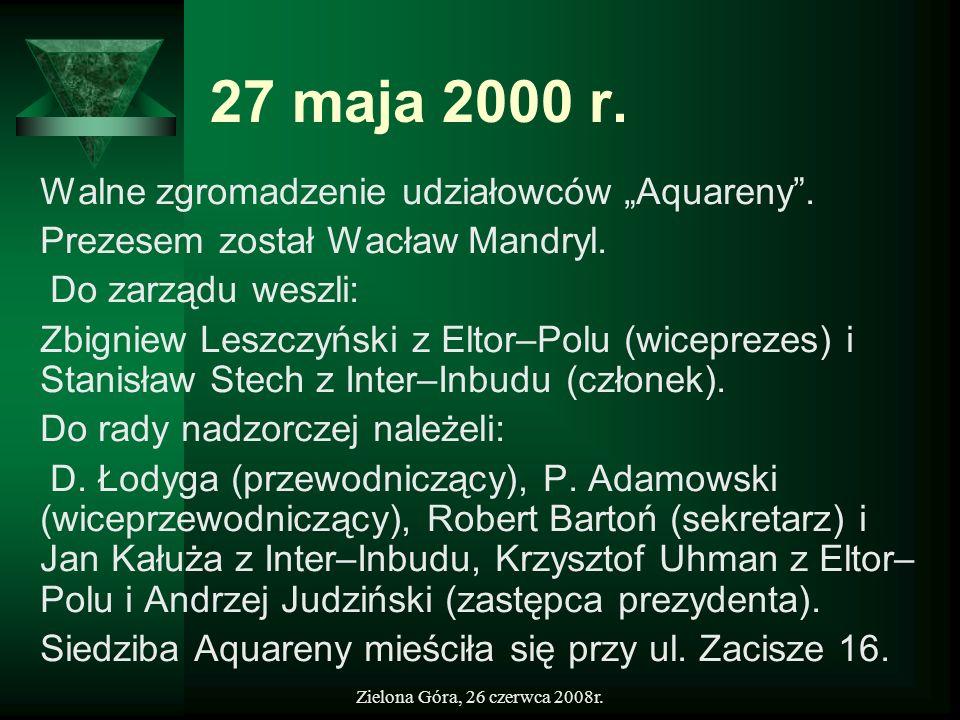 Zielona Góra, 26 czerwca 2008r. 27 maja 2000 r. Walne zgromadzenie udziałowców Aquareny. Prezesem został Wacław Mandryl. Do zarządu weszli: Zbigniew L