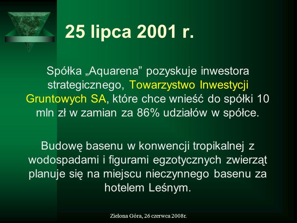Zielona Góra, 26 czerwca 2008r. 25 lipca 2001 r. Spółka Aquarena pozyskuje inwestora strategicznego, Towarzystwo Inwestycji Gruntowych SA, które chce