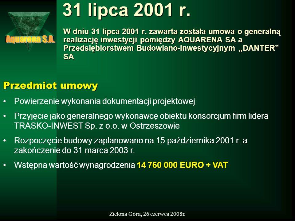 Zielona Góra, 26 czerwca 2008r. 31 lipca 2001 r. W dniu 31 lipca 2001 r. zawarta została umowa o generalną realizację inwestycji pomiędzy AQUARENA SA