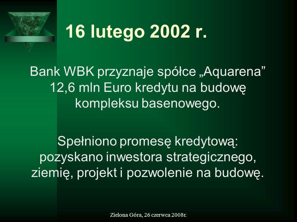 Zielona Góra, 26 czerwca 2008r. 16 lutego 2002 r. Bank WBK przyznaje spółce Aquarena 12,6 mln Euro kredytu na budowę kompleksu basenowego. Spełniono p