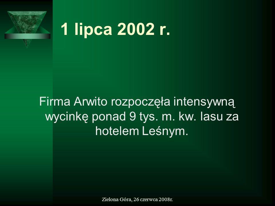 Zielona Góra, 26 czerwca 2008r. 1 lipca 2002 r. Firma Arwito rozpoczęła intensywną wycinkę ponad 9 tys. m. kw. lasu za hotelem Leśnym.