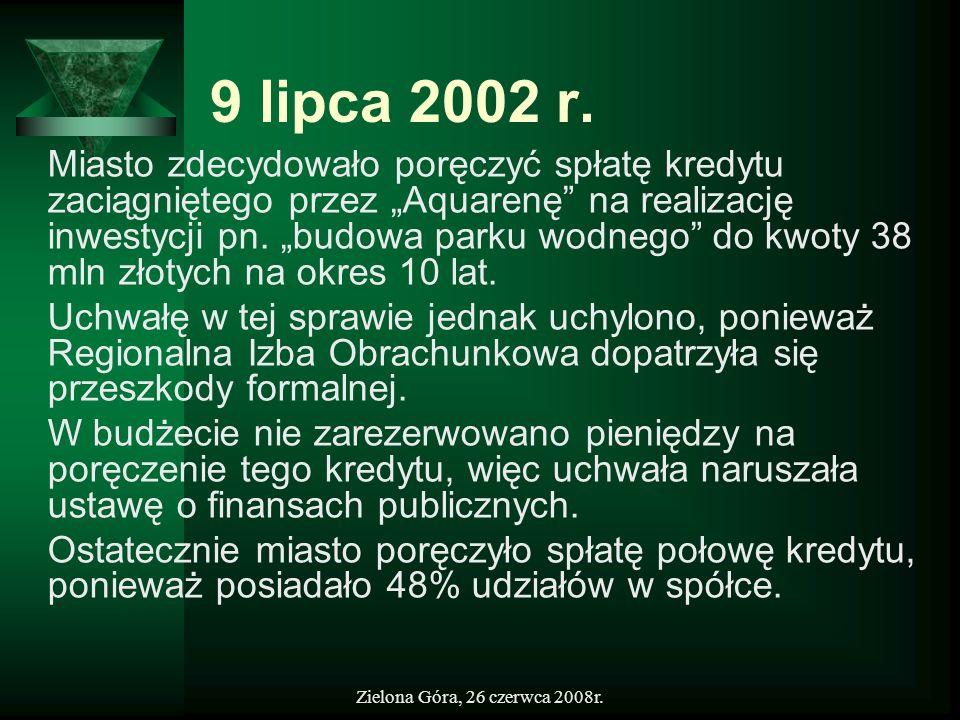 Zielona Góra, 26 czerwca 2008r. 9 lipca 2002 r. Miasto zdecydowało poręczyć spłatę kredytu zaciągniętego przez Aquarenę na realizację inwestycji pn. b