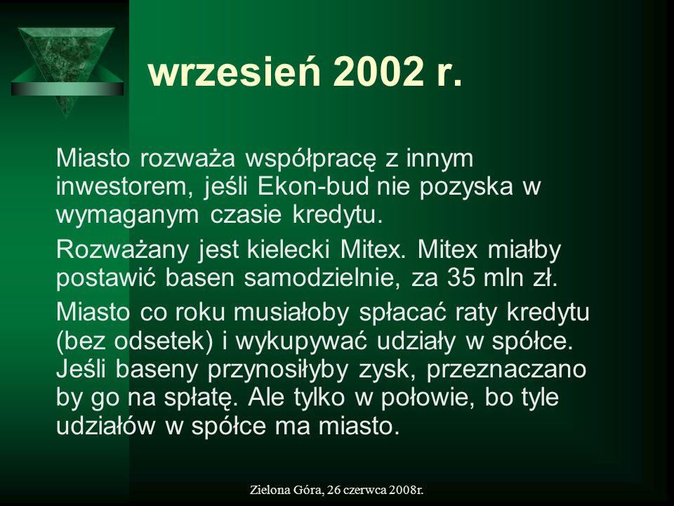 Zielona Góra, 26 czerwca 2008r. wrzesień 2002 r. Miasto rozważa współpracę z innym inwestorem, jeśli Ekon-bud nie pozyska w wymaganym czasie kredytu.