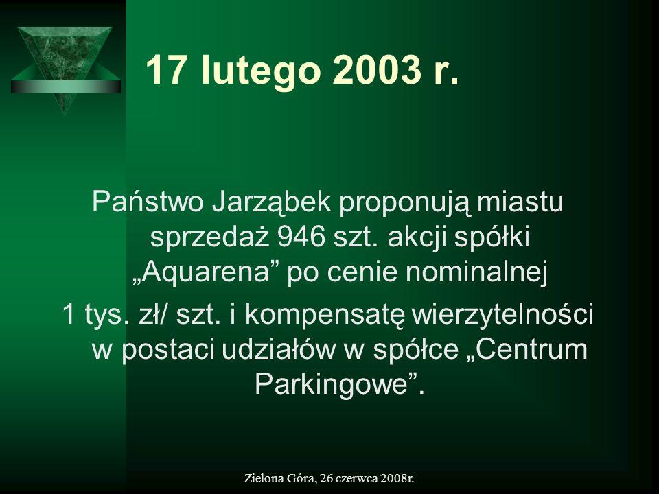Zielona Góra, 26 czerwca 2008r. 17 lutego 2003 r. Państwo Jarząbek proponują miastu sprzedaż 946 szt. akcji spółki Aquarena po cenie nominalnej 1 tys.