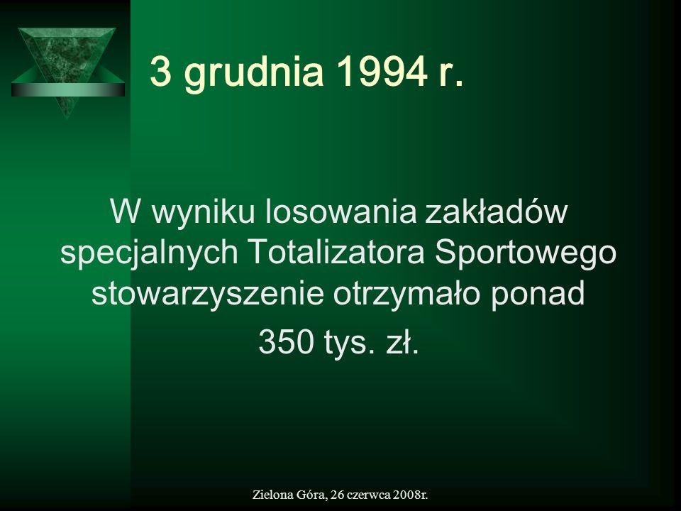 Zielona Góra, 26 czerwca 2008r. 3 grudnia 1994 r. W wyniku losowania zakładów specjalnych Totalizatora Sportowego stowarzyszenie otrzymało ponad 350 t