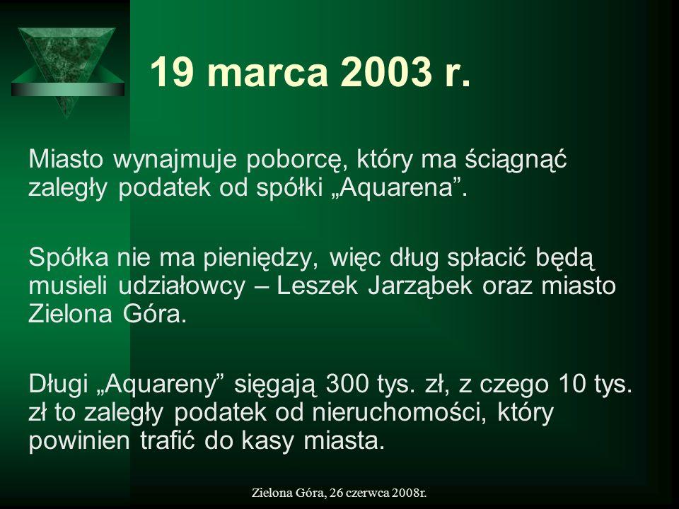 Zielona Góra, 26 czerwca 2008r. 19 marca 2003 r. Miasto wynajmuje poborcę, który ma ściągnąć zaległy podatek od spółki Aquarena. Spółka nie ma pienięd