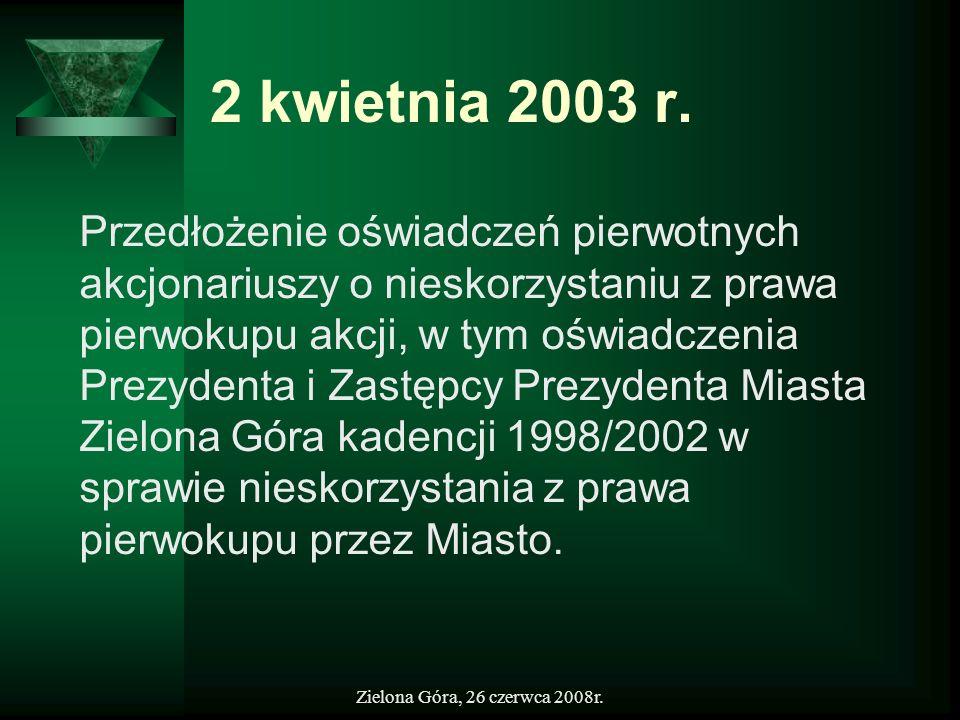 Zielona Góra, 26 czerwca 2008r. 2 kwietnia 2003 r. Przedłożenie oświadczeń pierwotnych akcjonariuszy o nieskorzystaniu z prawa pierwokupu akcji, w tym