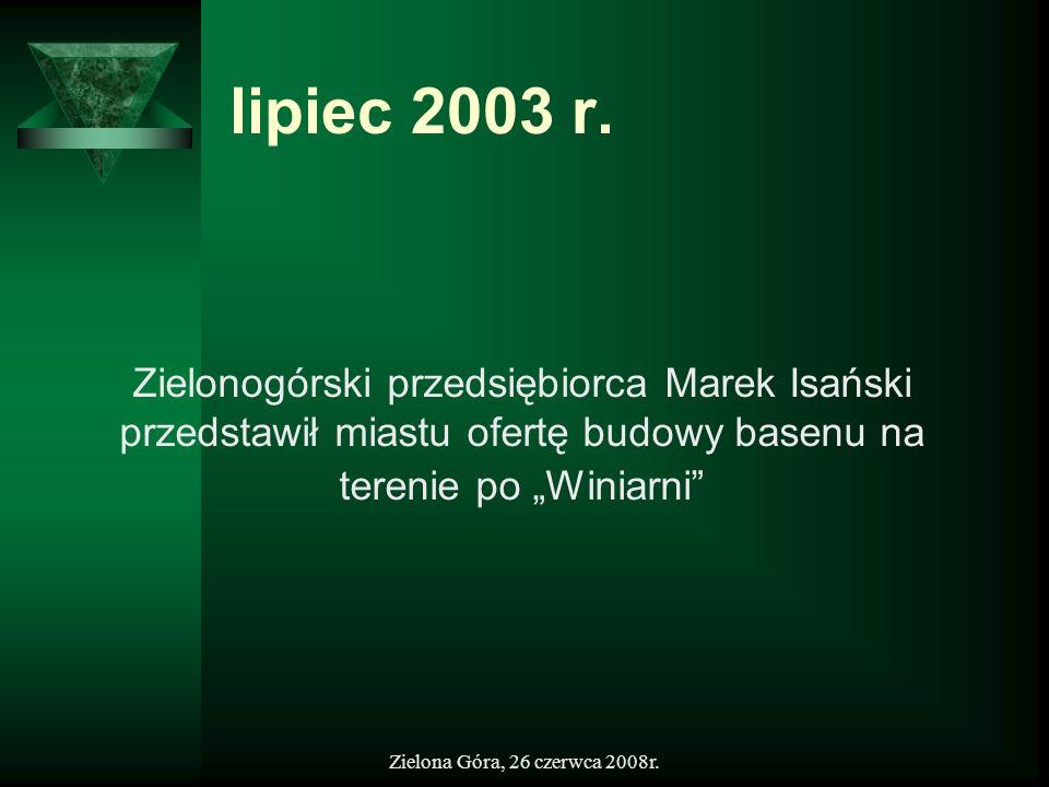 Zielona Góra, 26 czerwca 2008r. lipiec 2003 r. Zielonogórski przedsiębiorca Marek Isański przedstawił miastu ofertę budowy basenu na terenie po Winiar