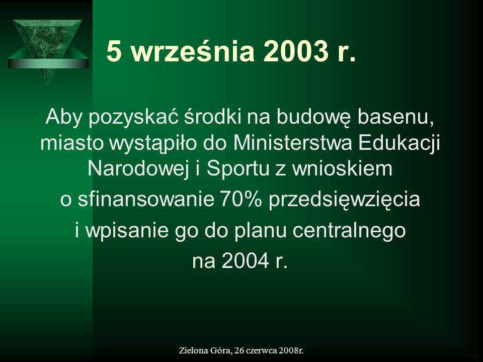 Zielona Góra, 26 czerwca 2008r. 5 września 2003 r. Aby pozyskać środki na budowę basenu, miasto wystąpiło do Ministerstwa Edukacji Narodowej i Sportu