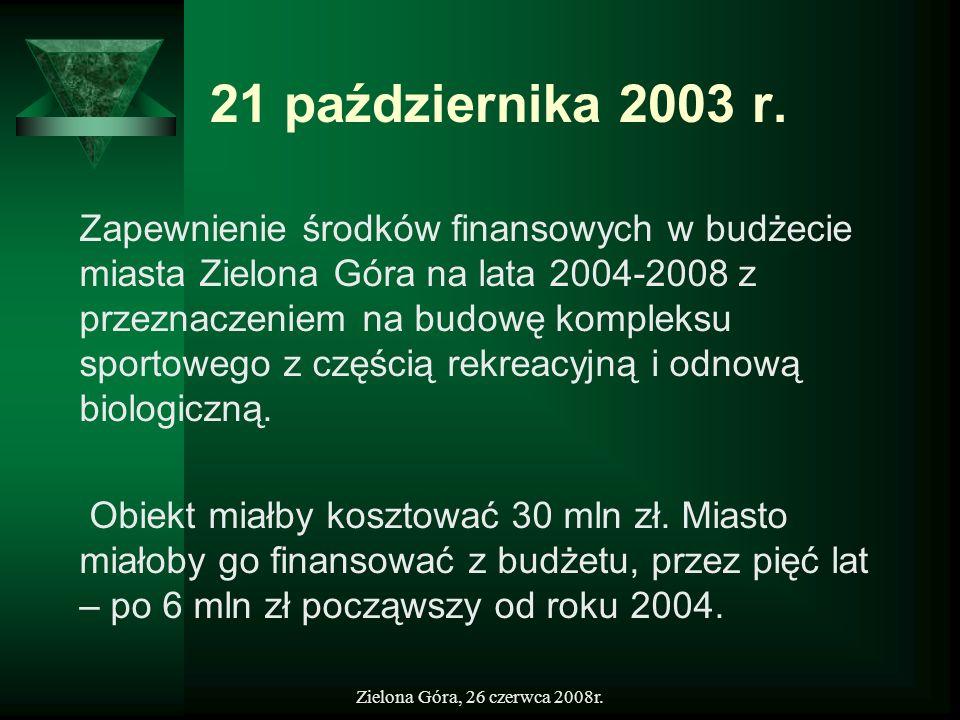 Zielona Góra, 26 czerwca 2008r. 21 października 2003 r. Zapewnienie środków finansowych w budżecie miasta Zielona Góra na lata 2004-2008 z przeznaczen
