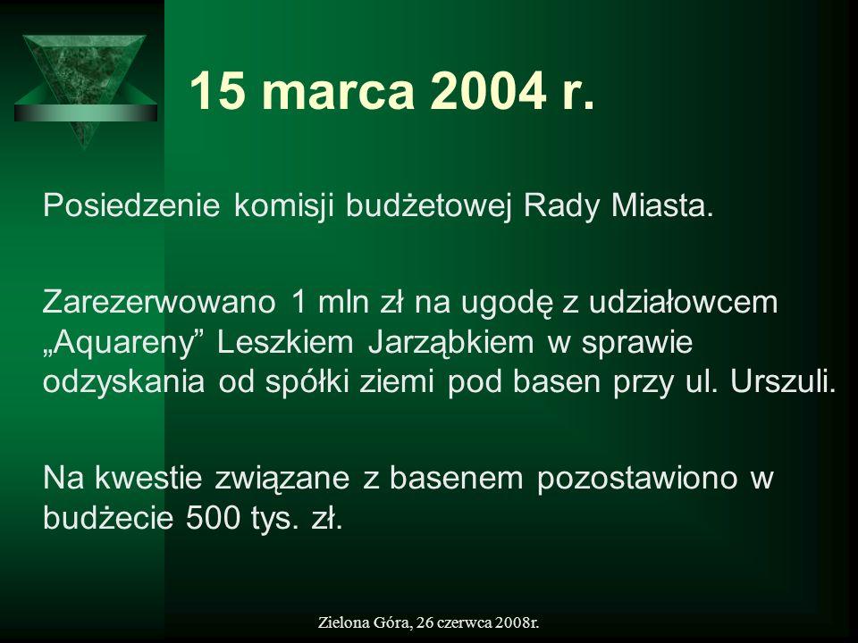 Zielona Góra, 26 czerwca 2008r. 15 marca 2004 r. Posiedzenie komisji budżetowej Rady Miasta. Zarezerwowano 1 mln zł na ugodę z udziałowcem Aquareny Le