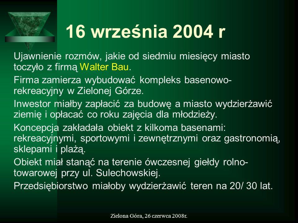 Zielona Góra, 26 czerwca 2008r. 16 września 2004 r Ujawnienie rozmów, jakie od siedmiu miesięcy miasto toczyło z firmą Walter Bau. Firma zamierza wybu
